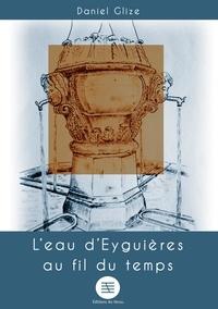 Daniel Glize - L'eau d'eyguieres au fil du temps.