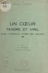 Daniel Goens et Léonce de Grandmaison - Un cœur tendre et viril dans l'apostolat auprès des enfants - Essai de pédagogie à l'usage des éducateurs.