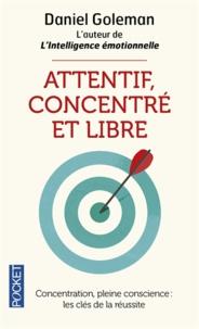 Daniel Goleman - Attentif, concentré et libre - Concentration, pleine conscience : les clefs de la réussite.