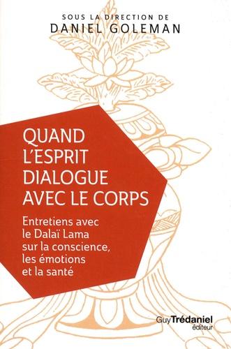 Daniel Goleman - Quand l'esprit dialogue avec le corps - Entretiens avec le Dalaï Lama sur la conscience, les émotions et la santé.