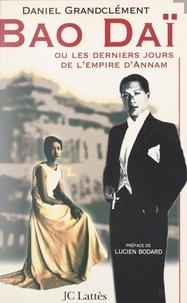 Daniel Grandclément et Lucien Bodard - Bao Daï - Ou Les derniers jours de l'empire d'Annam.