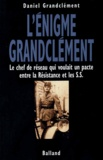 Daniel Grandclément - L'énigme Granclément - Le chef de réseau qui voulait un pacte entre la Résistance et les SS.