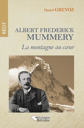 Daniel Grévoz - Albert Frederick Mummery - La montagne au coeur.