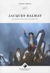 Daniel Grévoz - Jacques Balmat - Les ultimes traces d'un chercheur d'or.