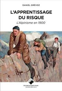 Daniel Grévoz - L'apprentissage du risque - L'alpinisme en 1900.