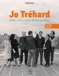 Daniel Grisel - Jo Trehard, maître d'oeuvre d'un théâtre populaire, Caen 1945-1972.