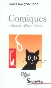 Daniel Grojnowski - Comiques d'Alphonse Allais à Charlot - Le comique dans les Lettres et les Arts.