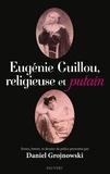 Daniel Grojnowski - Eugénie Guillou, religieuse et putain - Textes, lettres et dossier de police présentés par Daniel Grojnowski.