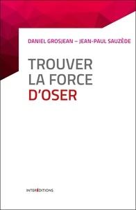 Daniel Grosjean et Jean-Paul Sauzède - Trouver la force d'oser - 8 étapes pour faire tomber ses peurs, entreprendre et vivre pleinement.