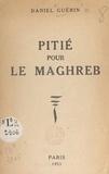 Daniel Guérin - Pitié pour le Maghreb.