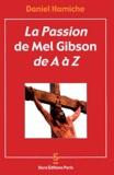 Daniel Hamiche - La Passion de Mel Gibson de A à Z.