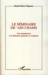 Daniel-Henri Pageaux - Le séminaire de 'Ain Chams - Une introduction à la littérature générale et comparée.