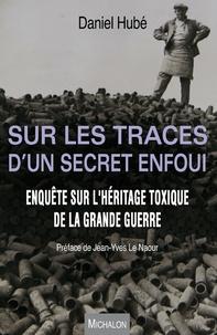 Daniel Hubé - Sur les traces d'un secret enfoui - Enquête sur l'héritage toxique de la Grande Guerre.