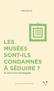 Daniel Jacobi - Les musées sont-ils condamnés à séduire ? - Et autres écrits muséologiques.