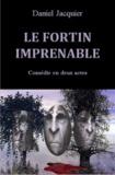 Daniel Jacquier - Le fortin imprenable - Comédie en deux actes.