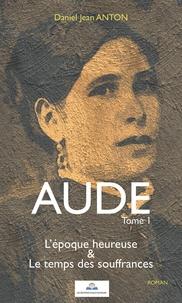 Daniel Jean Anton - Aude Tome 1 : L'époque heureuse & Le temps des souffrances.