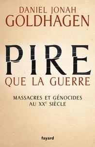 Daniel Jonah Goldhagen - Pire que la guerre - Massacres et génocides au XXe siècle.