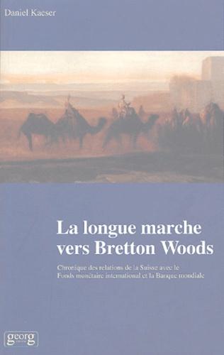 Daniel Kaeser - La longue marche vers Bretton Woods - Chronique des relations de la Suisse avec le Fonds monétaire international et la Banque mondiale.