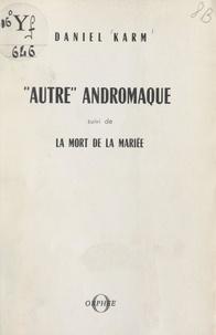 Daniel Karm - Autre Andromaque - Suivi de La mort de la mariée.