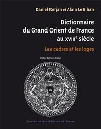 Daniel Kerjan et Alain Le Bihan - Dictionnaire du Grand Orient de France au XVIIIe siècle - Les cadres et les loges.