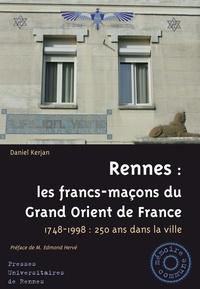 Daniel Kerjan - Rennes : les francs-maçons du Grand Orient de France - 1748-1998 : 250 ans dans la ville.