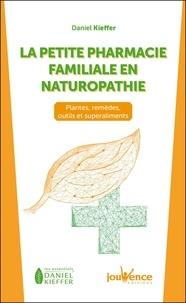 Daniel Kieffer - La petite pharmacie familiale en naturopathie - Plantes, remèdes, outils et superaliments.