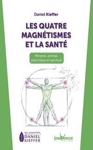 Daniel Kieffer - Les quatre magnétismes et la santé - Minéral, animal, psychique et spirituel.