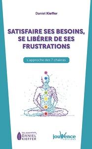 Daniel Kieffer - Satisfaire ses besoins, se libérer de ses frustrations - L'approche des 7 chakras.