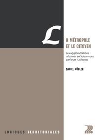 Daniel Kübler - La métropole et le citoyen - Les agglomérations urbaines en Suisse vues par leurs habitants.