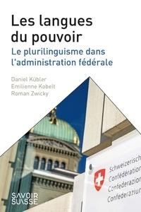 Daniel Kübler et Emilienne Kobelt - Les langues du pouvoir - Le plurilinguisme dans l'administration fédérale.
