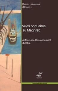 Daniel Labaronne - Villes portuaires au Maghreb - Acteurs du développement durable.