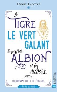 Daniel Lacotte - Le Tigre, le Vert Galant, la perfide Albion et les autres... - Les surnoms au fil de l'histoire.