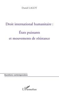 Daniel Lagot - Droit international humanitaire : Etats puissants et mouvements de résistance.