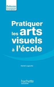 Daniel Lagoutte - Pratiquer les arts visuels à l'école.