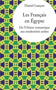Daniel Lançon - Les Français en Egypte - De l'Orient romantique aux modernités arabes.