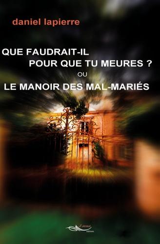 Daniel Lapierre - Que faudrait-il pour que tu meures ? Ou le manoir des mal-mariés.