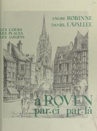 Daniel Lavallé et André Robinne - À Rouen par-ci par-là - Les cours, les places, les jardins.