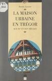 Daniel Leloup et  Collectif - La maison urbaine en Trégor aux XVe et XVIe siècles.