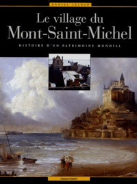Daniel Leloup - Le village du Mont-Saint-Michel - Histoire d'un patrimoine mondial.