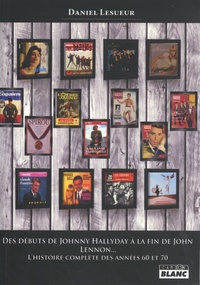 Daniel Lesueur - Des débuts de Johnny Hallyday à la fin de John Lennon... - L'histoire complète des années 60 et 70.