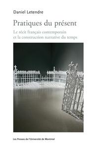 Daniel Letendre - Pratiques du présent - Le récit français contemporain et la construction narrative du temps.