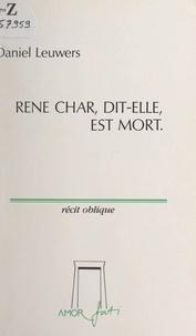Daniel Leuwers - René Char, dit-elle, est mort - Récit oblique.