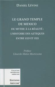 Daniel Levine - Le grand temple de Mexico - Du mythe à la réalité, l'histoire des Aztèques entre 1325 et 1521.