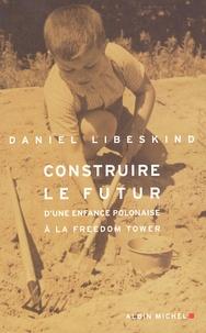 Daniel Libeskind - Construire le futur - D'une enfance polonaise à la Freedom Tower.