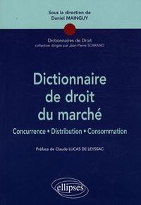 Daniel Mainguy - Dictionnaire de droit du marché - Concurrence, Distribution, Consommation.