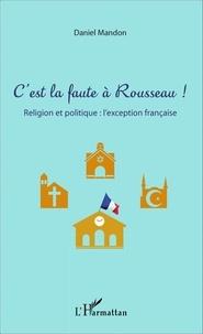 Daniel Mandon - C'est la faute à Rousseau ! - Religion et politique : l'exception française.