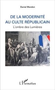 Daniel Mandon - De la modernité au culte républicain - L'ombre des Lumières.