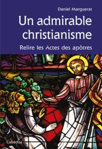Daniel Marguerat - Un admirable christianisme - Relire les Actes des apôtres.