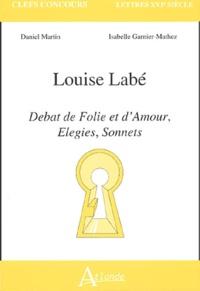 Daniel Martin et Isabelle Mathez - Louise Labé - Débat de Folie et d'Amour, Elegies, Sonnets.