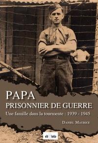 Daniel Maurice - Papa prisonnier de guerre - Une famille dans la tourmente : 1939-1945.